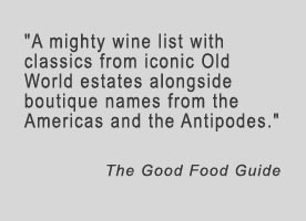 A mighty wine list with classics from iconic Old World estates, alongside boutique names from the Americas and the Antipodes - The Good Food Guide